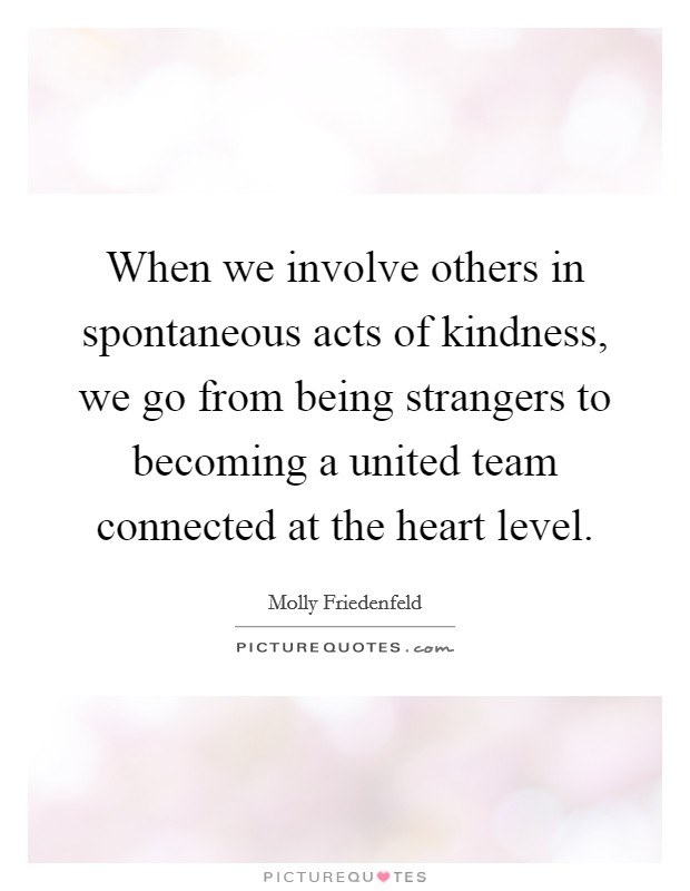 When we involve others in spontaneous acts of kindness, we go from being strangers to becoming a united team connected at the heart level Picture Quote #1