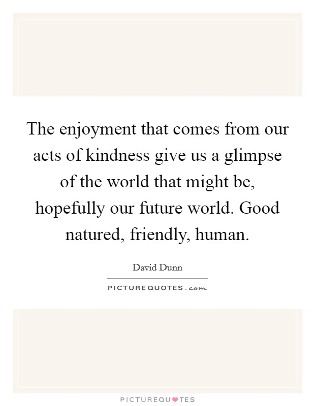 The enjoyment that comes from our acts of kindness give us a glimpse of the world that might be, hopefully our future world. Good natured, friendly, human Picture Quote #1