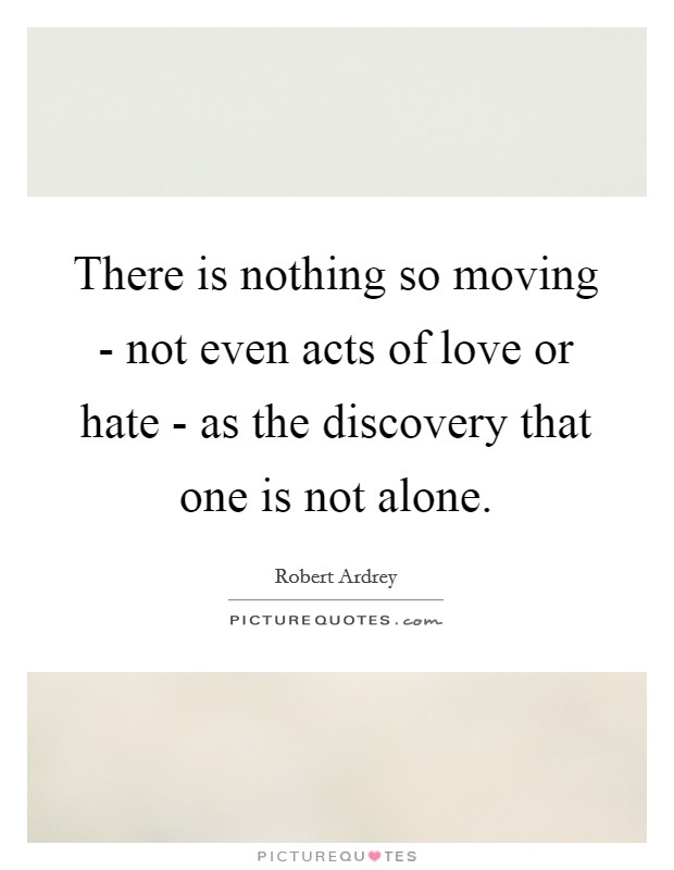 There is nothing so moving - not even acts of love or hate - as the discovery that one is not alone Picture Quote #1