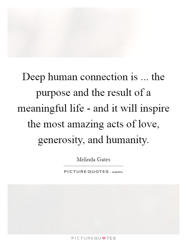 Deep human connection is ... the purpose and the result of a meaningful life - and it will inspire the most amazing acts of love, generosity, and humanity Picture Quote #1