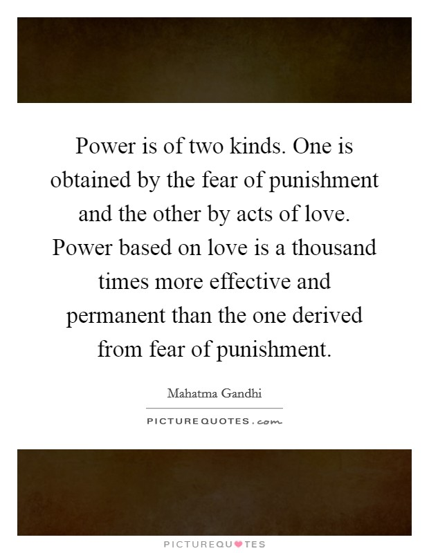 Power is of two kinds. One is obtained by the fear of punishment and the other by acts of love. Power based on love is a thousand times more effective and permanent than the one derived from fear of punishment Picture Quote #1