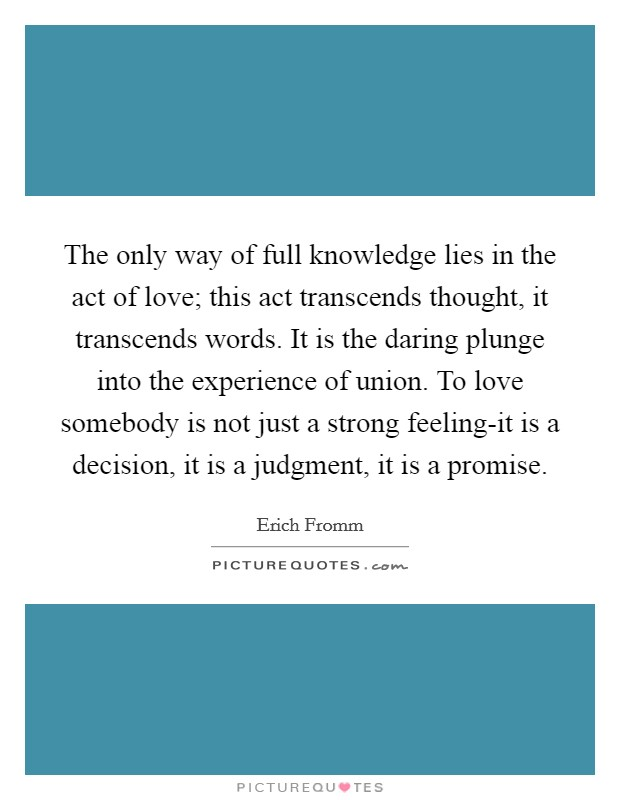 The only way of full knowledge lies in the act of love; this act transcends thought, it transcends words. It is the daring plunge into the experience of union. To love somebody is not just a strong feeling-it is a decision, it is a judgment, it is a promise Picture Quote #1