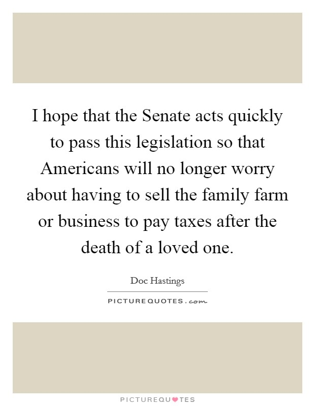 I hope that the Senate acts quickly to pass this legislation so that Americans will no longer worry about having to sell the family farm or business to pay taxes after the death of a loved one Picture Quote #1