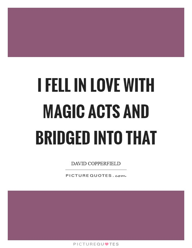 I fell in love with magic acts and bridged into that Picture Quote #1