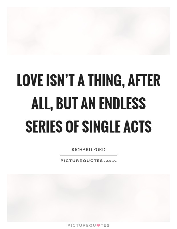 Love isn't a thing, after all, but an endless series of single acts Picture Quote #1