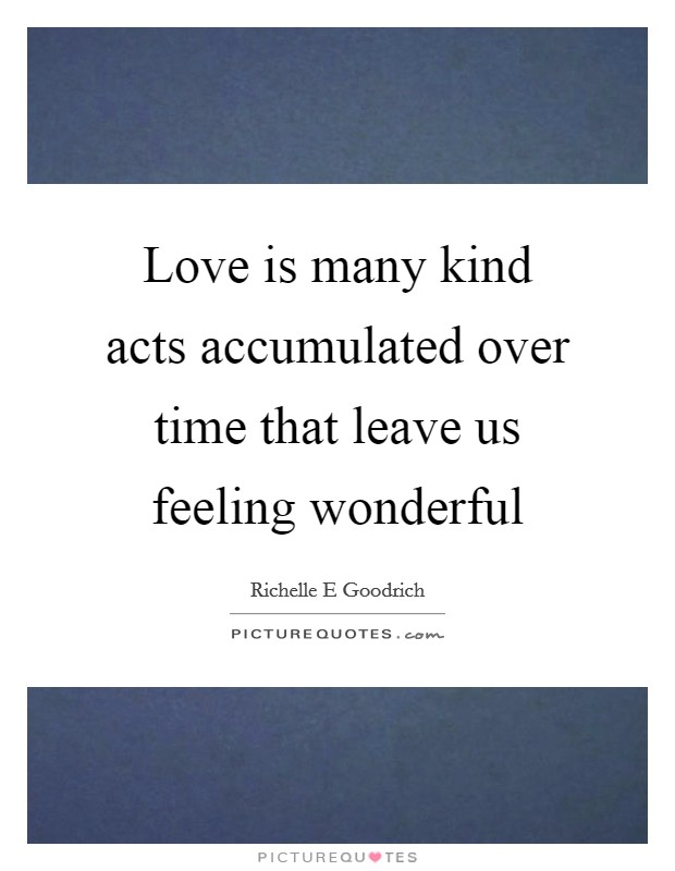 Love is many kind acts accumulated over time that leave us feeling wonderful Picture Quote #1