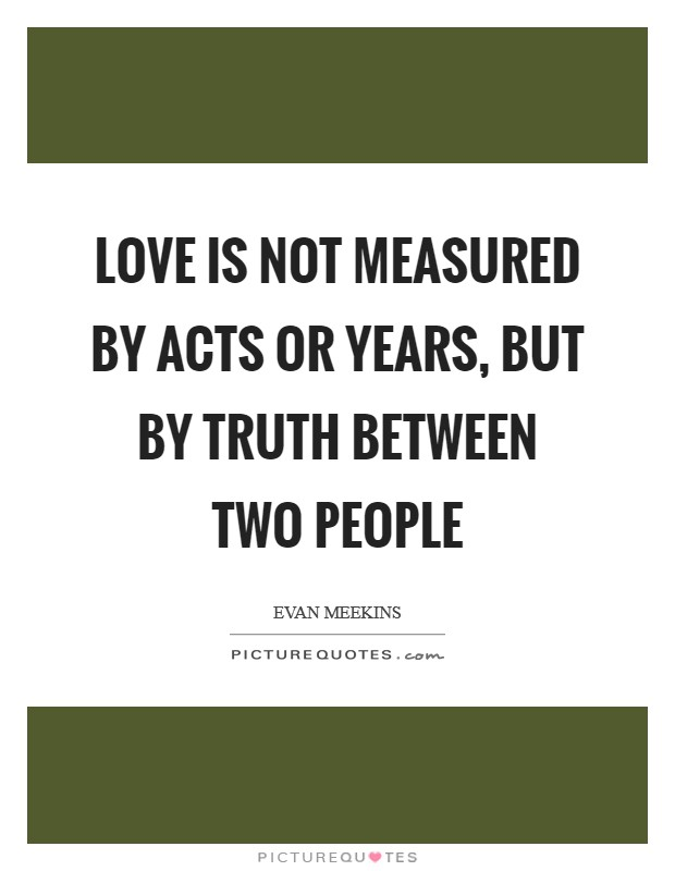 Love is not measured by acts or years, but by truth between two people Picture Quote #1