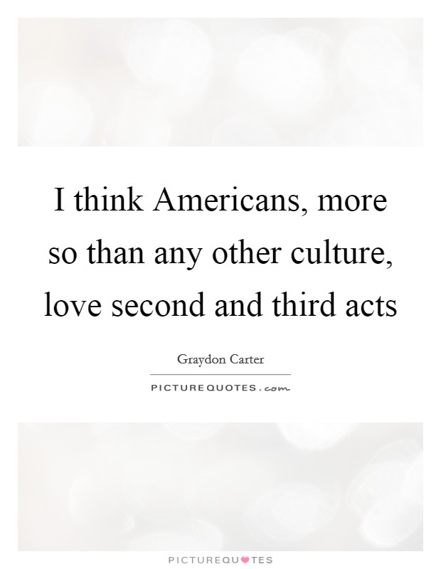 I think Americans, more so than any other culture, love second and third acts Picture Quote #1