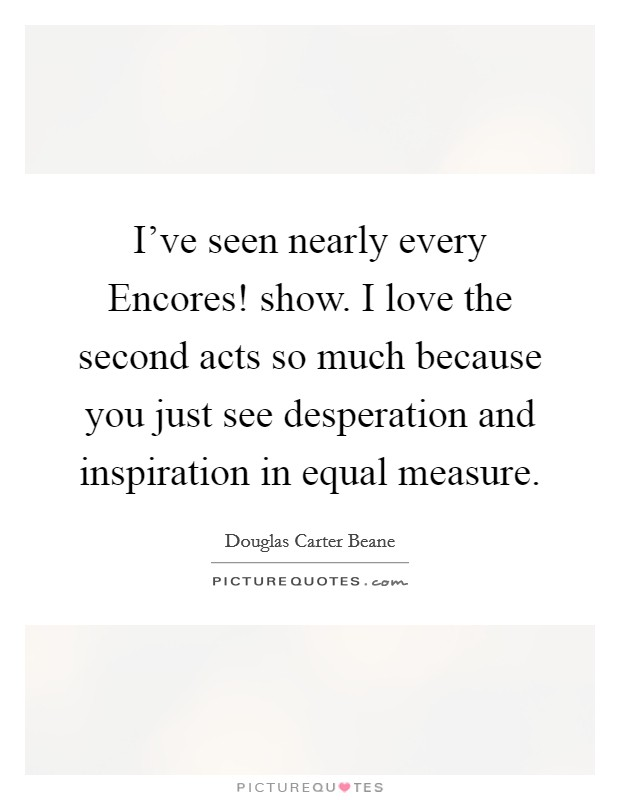 I've seen nearly every Encores! show. I love the second acts so much because you just see desperation and inspiration in equal measure Picture Quote #1