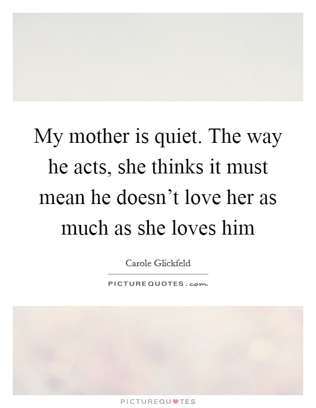 My mother is quiet. The way he acts, she thinks it must mean he doesn't love her as much as she loves him Picture Quote #1