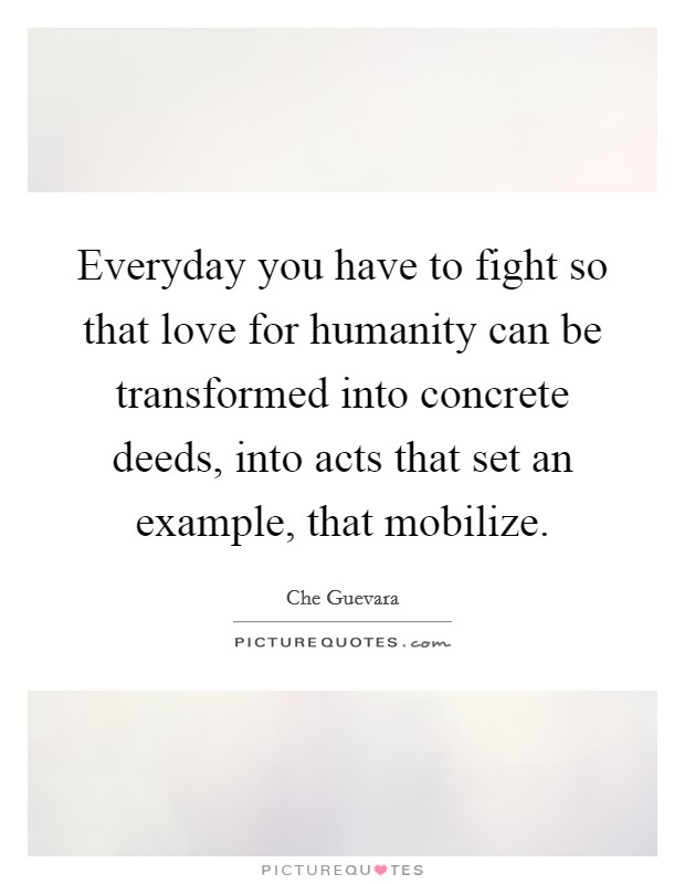 Everyday you have to fight so that love for humanity can be transformed into concrete deeds, into acts that set an example, that mobilize Picture Quote #1