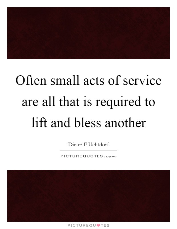 Often small acts of service are all that is required to lift and bless another Picture Quote #1