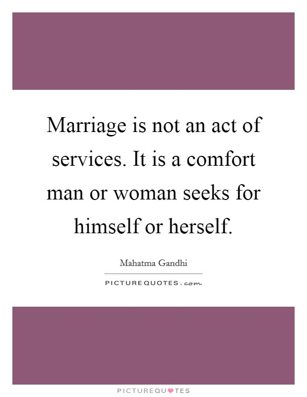 Marriage is not an act of services. It is a comfort man or woman seeks for himself or herself Picture Quote #1
