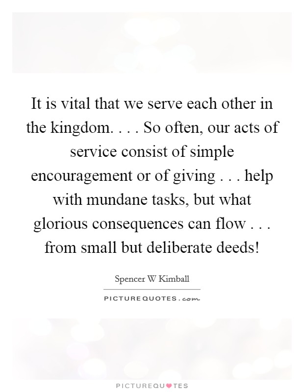 It is vital that we serve each other in the kingdom. . . . So often, our acts of service consist of simple encouragement or of giving . . . help with mundane tasks, but what glorious consequences can flow . . . from small but deliberate deeds! Picture Quote #1