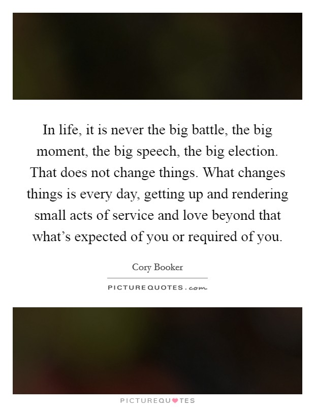 In life, it is never the big battle, the big moment, the big speech, the big election. That does not change things. What changes things is every day, getting up and rendering small acts of service and love beyond that what's expected of you or required of you Picture Quote #1