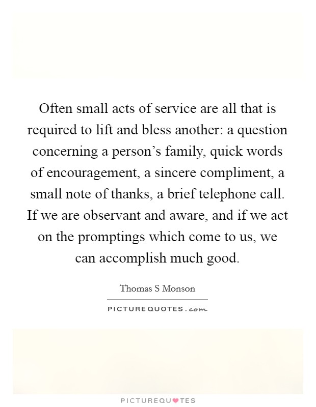 Often small acts of service are all that is required to lift and bless another: a question concerning a person's family, quick words of encouragement, a sincere compliment, a small note of thanks, a brief telephone call. If we are observant and aware, and if we act on the promptings which come to us, we can accomplish much good Picture Quote #1