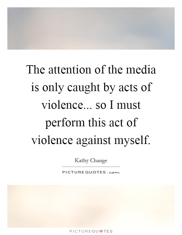 The attention of the media is only caught by acts of violence... so I must perform this act of violence against myself Picture Quote #1