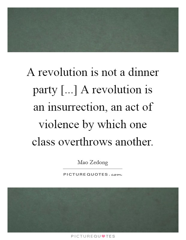 A revolution is not a dinner party [...] A revolution is an insurrection, an act of violence by which one class overthrows another Picture Quote #1