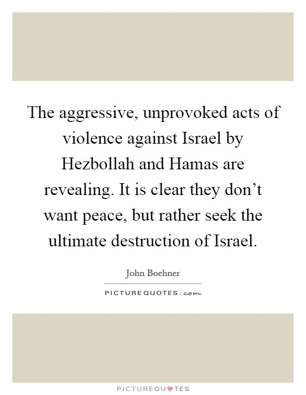 The aggressive, unprovoked acts of violence against Israel by Hezbollah and Hamas are revealing. It is clear they don't want peace, but rather seek the ultimate destruction of Israel Picture Quote #1