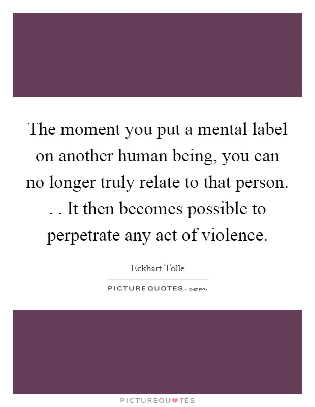 The moment you put a mental label on another human being, you can no longer truly relate to that person. . . It then becomes possible to perpetrate any act of violence Picture Quote #1