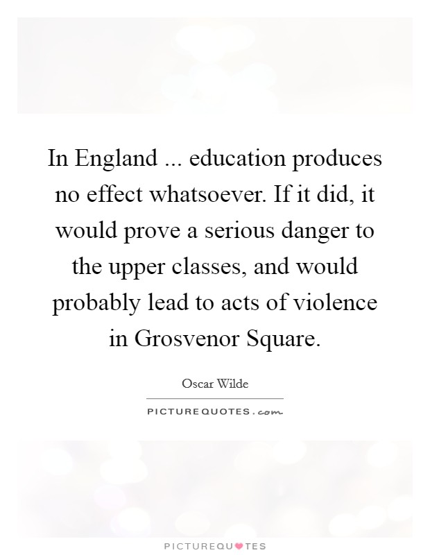 In England ... education produces no effect whatsoever. If it did, it would prove a serious danger to the upper classes, and would probably lead to acts of violence in Grosvenor Square Picture Quote #1