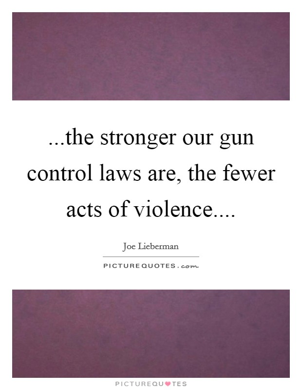 ...the stronger our gun control laws are, the fewer acts of violence Picture Quote #1