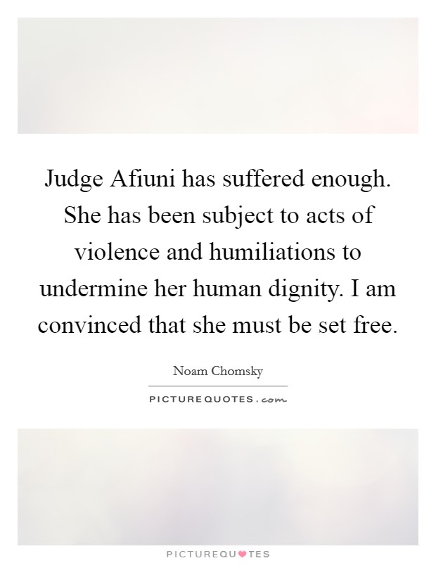 Judge Afiuni has suffered enough. She has been subject to acts of violence and humiliations to undermine her human dignity. I am convinced that she must be set free Picture Quote #1