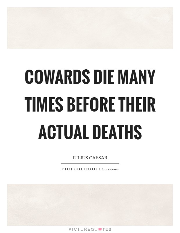 essay on cowards die many times before their death Caesar giving his opinion about cassius act 1 scene 2, lines 194-95 cowards  die many times before their deathsthe valiant never taste of death but once.