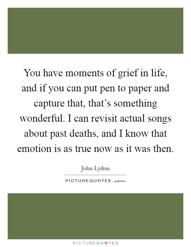You have moments of grief in life, and if you can put pen to paper and capture that, that's something wonderful. I can revisit actual songs about past deaths, and I know that emotion is as true now as it was then Picture Quote #1