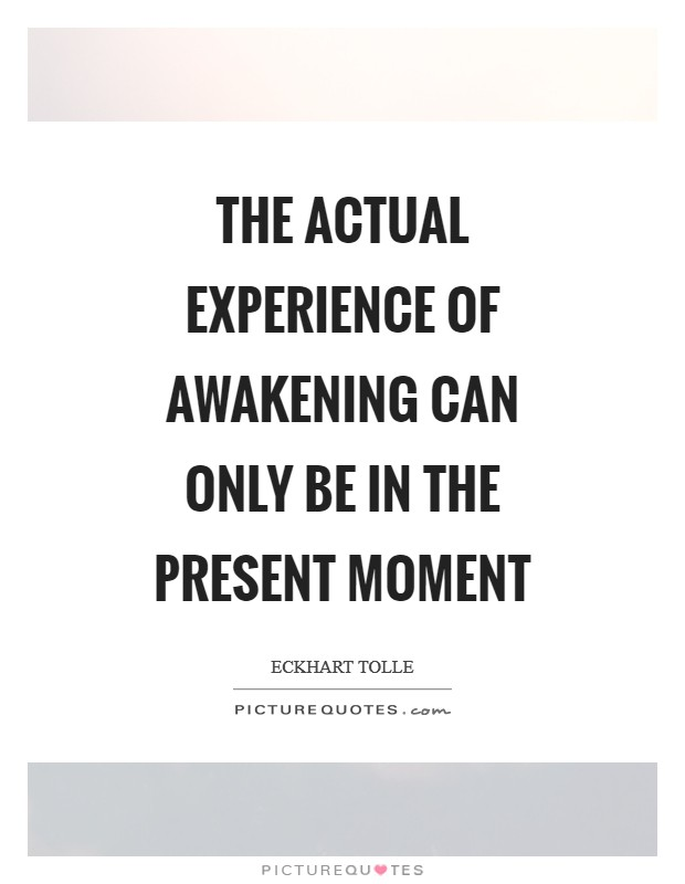 The actual experience of awakening can only be in the present moment Picture Quote #1