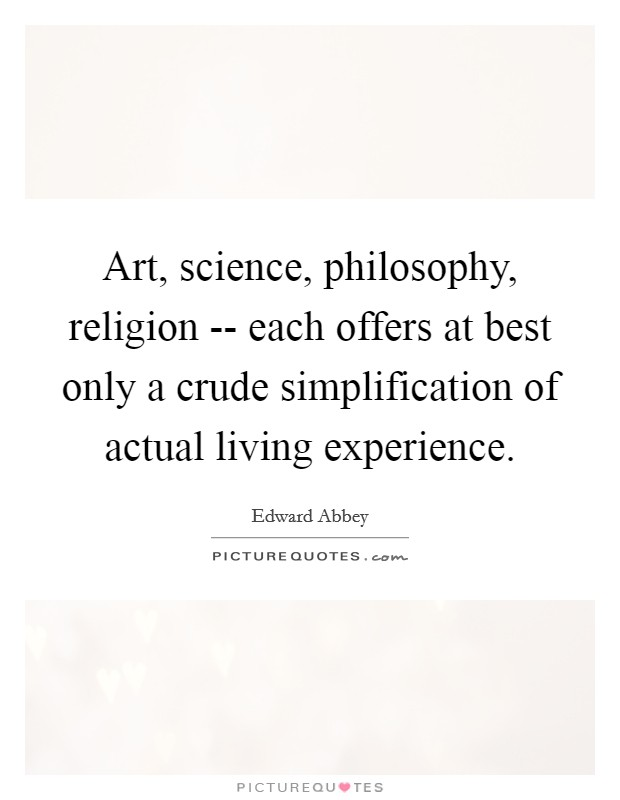 Art, science, philosophy, religion -- each offers at best only a crude simplification of actual living experience Picture Quote #1