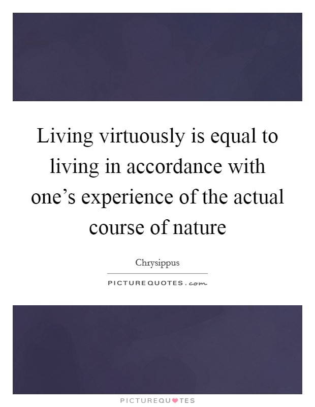 Living virtuously is equal to living in accordance with one's experience of the actual course of nature Picture Quote #1