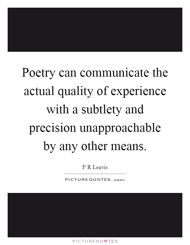 Poetry can communicate the actual quality of experience with a subtlety and precision unapproachable by any other means Picture Quote #1