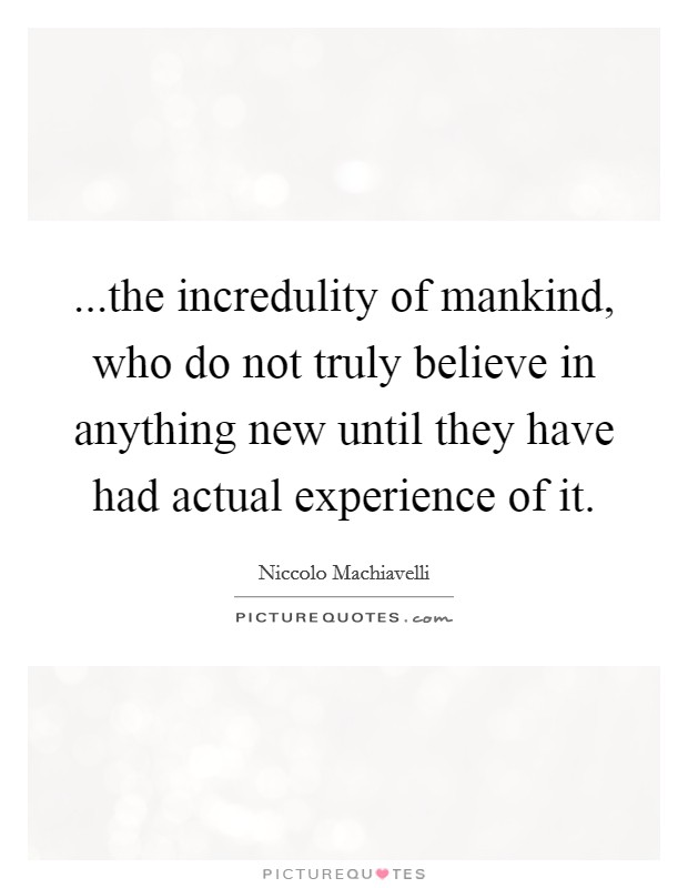 ...the incredulity of mankind, who do not truly believe in anything new until they have had actual experience of it Picture Quote #1