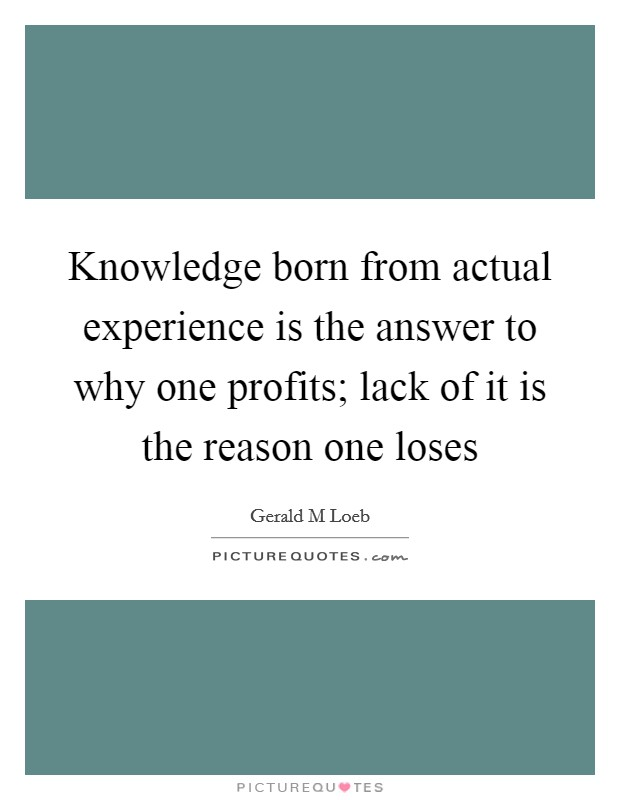 Knowledge born from actual experience is the answer to why one profits; lack of it is the reason one loses Picture Quote #1