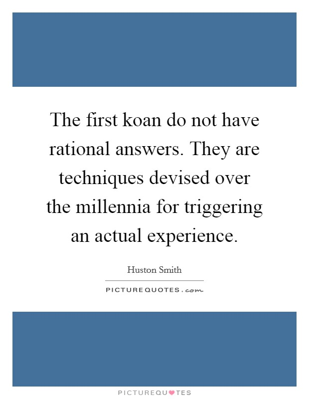The first koan do not have rational answers. They are techniques devised over the millennia for triggering an actual experience Picture Quote #1