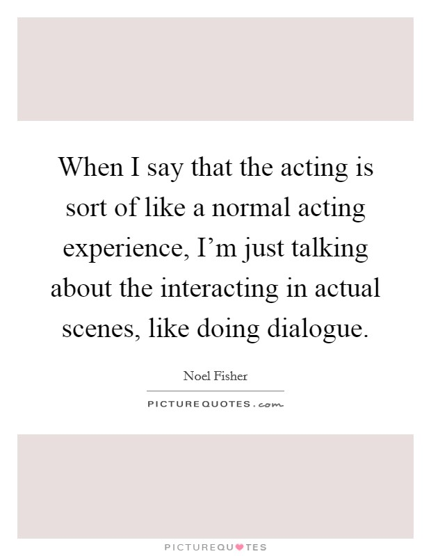 When I say that the acting is sort of like a normal acting experience, I'm just talking about the interacting in actual scenes, like doing dialogue Picture Quote #1
