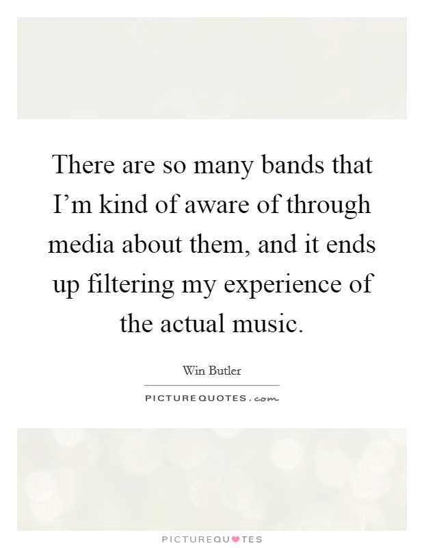There are so many bands that I'm kind of aware of through media about them, and it ends up filtering my experience of the actual music Picture Quote #1