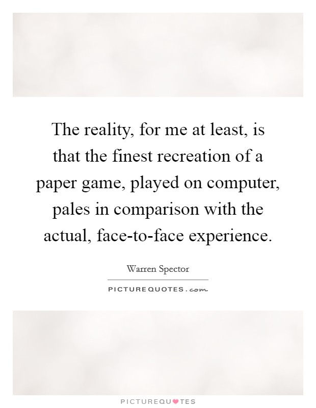 The reality, for me at least, is that the finest recreation of a paper game, played on computer, pales in comparison with the actual, face-to-face experience Picture Quote #1