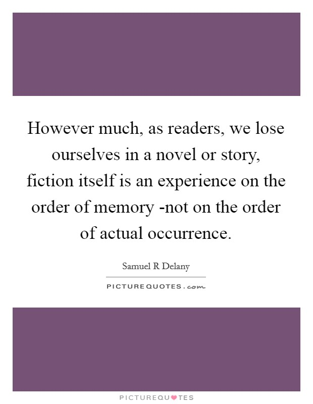 However much, as readers, we lose ourselves in a novel or story, fiction itself is an experience on the order of memory -not on the order of actual occurrence Picture Quote #1