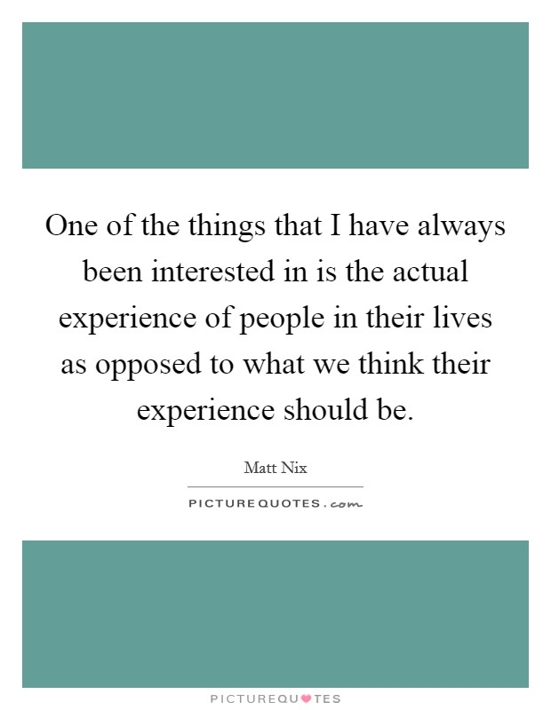 One of the things that I have always been interested in is the actual experience of people in their lives as opposed to what we think their experience should be Picture Quote #1