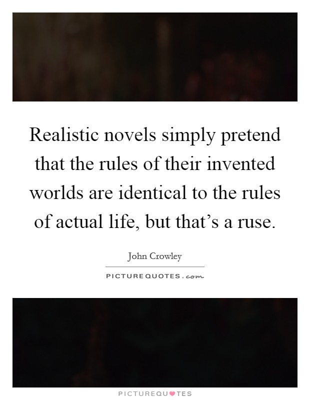 Realistic novels simply pretend that the rules of their invented worlds are identical to the rules of actual life, but that's a ruse Picture Quote #1