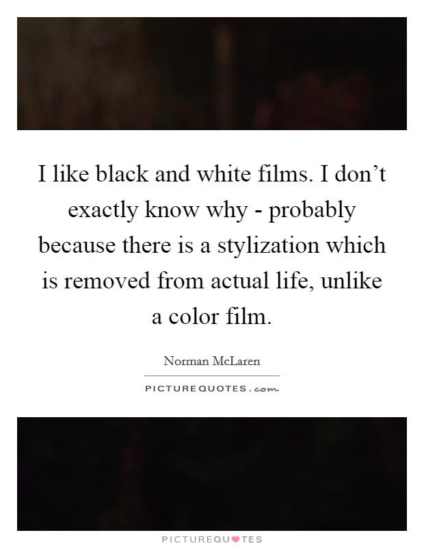 I like black and white films. I don't exactly know why - probably because there is a stylization which is removed from actual life, unlike a color film Picture Quote #1
