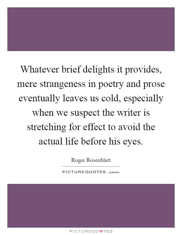 Whatever brief delights it provides, mere strangeness in poetry and prose eventually leaves us cold, especially when we suspect the writer is stretching for effect to avoid the actual life before his eyes Picture Quote #1