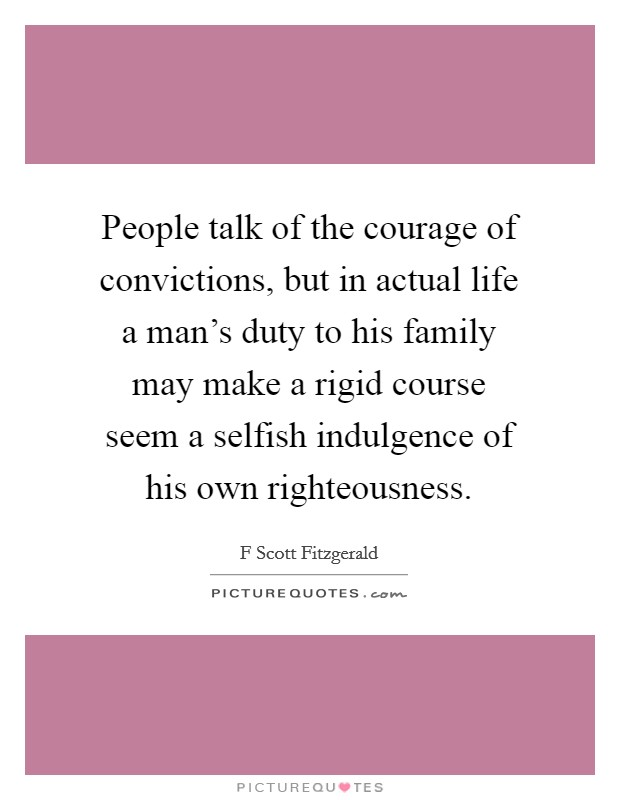 People talk of the courage of convictions, but in actual life a man's duty to his family may make a rigid course seem a selfish indulgence of his own righteousness Picture Quote #1