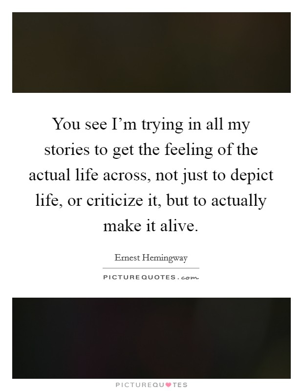 You see I'm trying in all my stories to get the feeling of the actual life across, not just to depict life, or criticize it, but to actually make it alive Picture Quote #1
