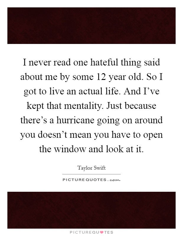 I never read one hateful thing said about me by some 12 year old. So I got to live an actual life. And I've kept that mentality. Just because there's a hurricane going on around you doesn't mean you have to open the window and look at it Picture Quote #1