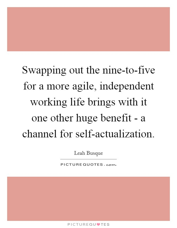 Swapping out the nine-to-five for a more agile, independent working life brings with it one other huge benefit - a channel for self-actualization Picture Quote #1