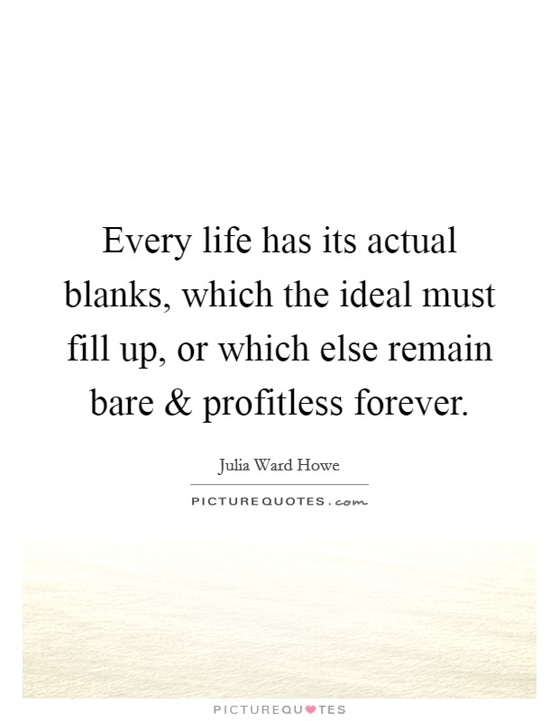 Every life has its actual blanks, which the ideal must fill up, or which else remain bare and profitless forever Picture Quote #1