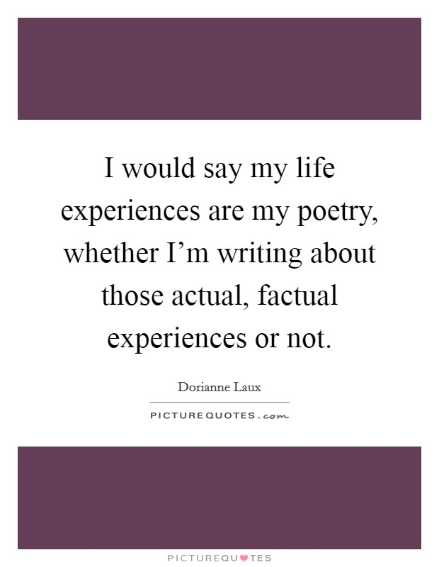I would say my life experiences are my poetry, whether I'm writing about those actual, factual experiences or not Picture Quote #1